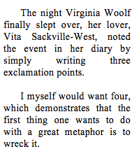 The night Virginia Woolf finally slept over, her lover, Vita Sackville-West, noted the event in her diary by simply writing three exclamation points. I myself would want four, which demonstrates that the first thing one wants to do with a great metaphor is to wreck it.